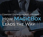 Content Distribution Platforms – How MagicBox<sup>TM</sup> Leads the Way